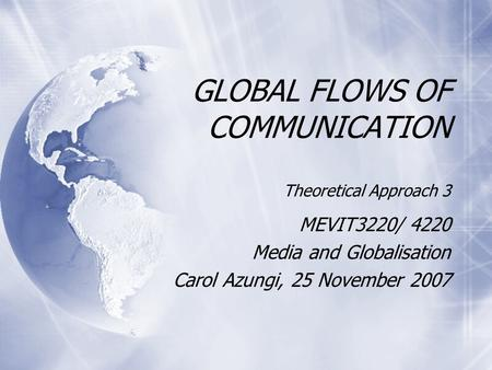 GLOBAL FLOWS OF COMMUNICATION Theoretical Approach 3 MEVIT3220/ 4220 Media and Globalisation Carol Azungi, 25 November 2007 MEVIT3220/ 4220 Media and Globalisation.