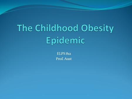 ELPS 812 Prof. Aust. Percentage of U.S. Children and Adolescents Who are Obese by Sex, Age, Race and Hispanic Origin, 1988-2008 1988-19941999-20002001-2002.