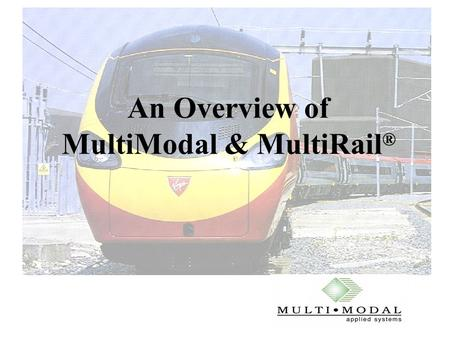 An Overview of MultiModal & MultiRail ®. 2 MultiRail is produced by MultiModal Applied Systems. Background information:  Founded in Princeton, USA, in.