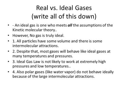 Real vs. Ideal Gases (write all of this down) - An ideal gas is one who meets all the assumptions of the Kinetic molecular theory.. However, No gas is.