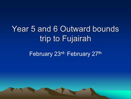 Year 5 and 6 Outward bounds trip to Fujairah February 23 rd- February 27 th.