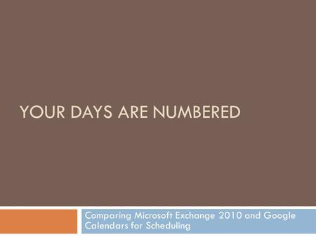 YOUR DAYS ARE NUMBERED Comparing Microsoft Exchange 2010 and Google Calendars for Scheduling.
