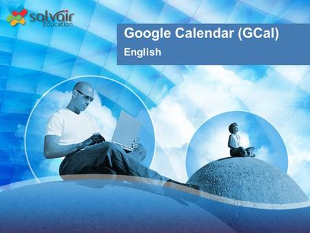 Education Google Calendar (GCal) English. Education Upon completion of this course, you will be able to:  Navigate the GCal interface  Search your calendar.