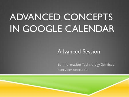 ADVANCED CONCEPTS IN GOOGLE CALENDAR Advanced Session By Information Technology Services itservices.uncc.edu.
