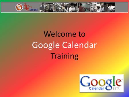 Welcome to Google Calendar Training. Google Calendar Features Add Events Invitations Calendar Sharing Search for Events Gmail Integration Mobile Access.