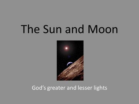 The Sun and Moon God's greater and lesser lights.