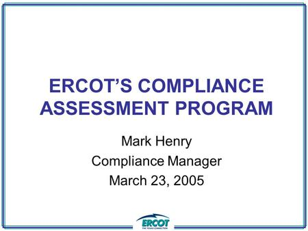 ERCOT'S COMPLIANCE ASSESSMENT PROGRAM Mark Henry Compliance Manager March 23, 2005.