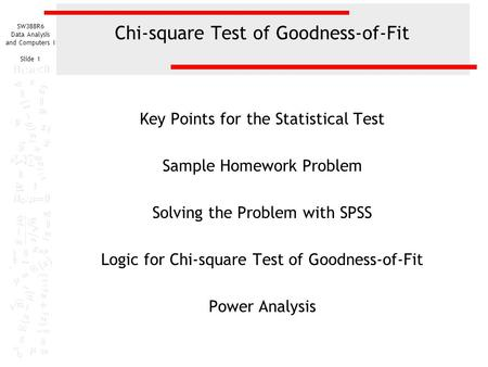 SW388R6 Data Analysis and Computers I Slide 1 Chi-square Test of Goodness-of-Fit Key Points for the Statistical Test Sample Homework Problem Solving the.