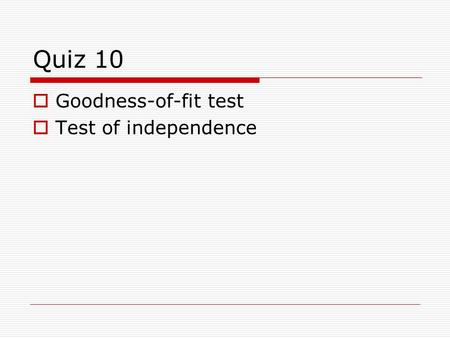 Quiz 10  Goodness-of-fit test  Test of independence.
