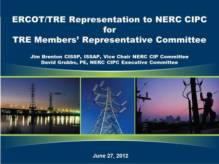 1 ERCOT/TRE Representation to NERC CIPC for TRE Members' Representative Committee Jim Brenton CISSP, ISSAP, Vice Chair NERC CIP Committee David Grubbs,