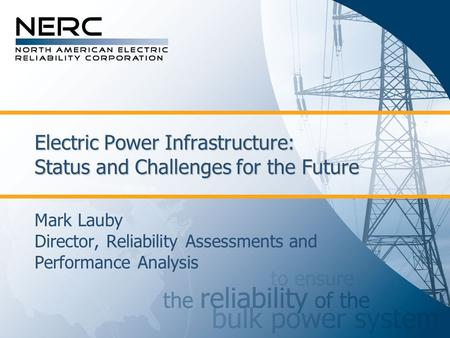 Electric Power Infrastructure: Status and Challenges for the Future Mark Lauby Director, Reliability Assessments and Performance Analysis.