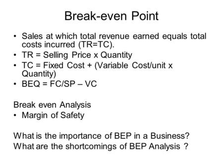 Break-even Point Sales at which total revenue earned equals total costs incurred (TR=TC). TR = Selling Price x Quantity TC = Fixed Cost + (Variable Cost/unit.