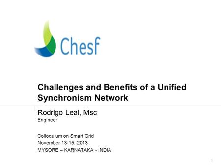 1 Challenges and Benefits of a Unified Synchronism Network Rodrigo Leal, Msc Engineer Colloquium on Smart Grid November 13-15, 2013 MYSORE – KARNATAKA.