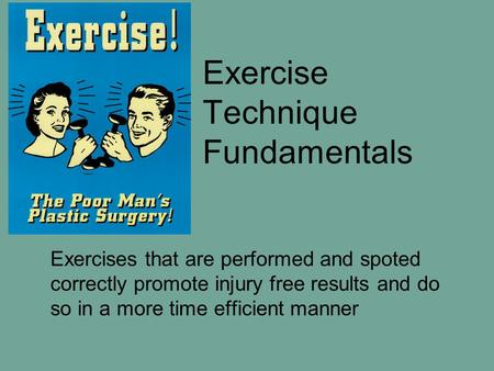 Exercise Technique Fundamentals Exercises that are performed and spoted correctly promote injury free results and do so in a more time efficient manner.