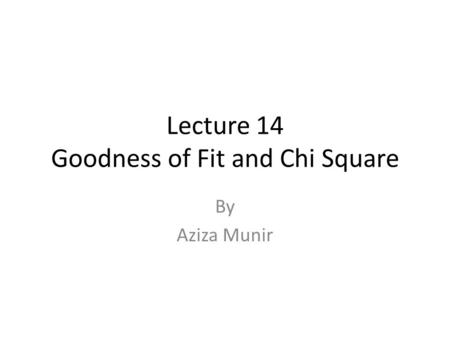 Lecture 14 Goodness of Fit and Chi Square By Aziza Munir.