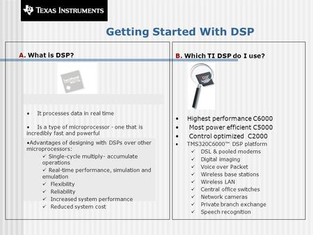 Getting Started With DSP A. What is DSP? B. Which TI DSP do I use? Highest performance C6000 Most power efficient C5000 Control optimized C2000 TMS320C6000™