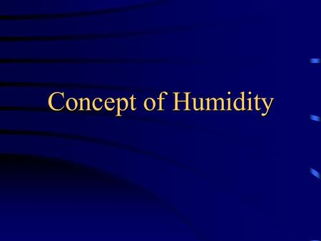 Concept of Humidity Humidity (absolute humidity) The amount of water vapour in the air (Holding) Capacity of air The maximum amount of water vapour in.
