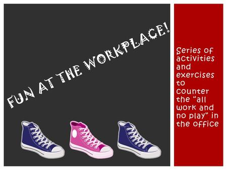 "Series of activities and exercises to counter the ""all work and no play"" in the office FUN AT THE WORKPLACE!"
