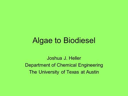 Algae to Biodiesel Joshua J. Heller Department of Chemical Engineering The University of Texas at Austin.