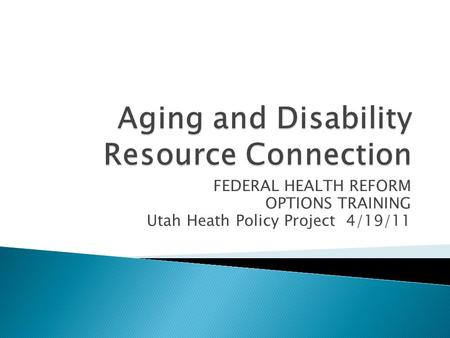 FEDERAL HEALTH REFORM OPTIONS TRAINING Utah Heath Policy Project 4/19/11.