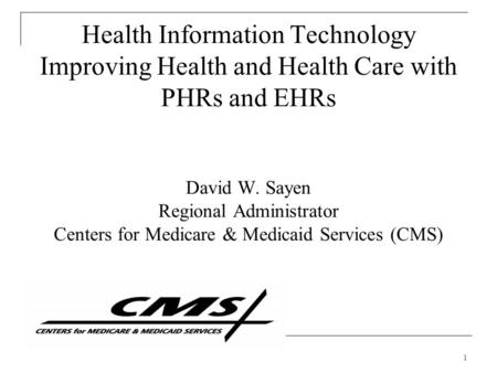 1 Health Information Technology Improving Health and Health Care with PHRs and EHRs David W. Sayen Regional Administrator Centers for Medicare & Medicaid.