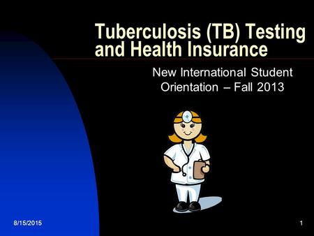 8/15/20151 Tuberculosis (TB) Testing and Health Insurance New International Student Orientation – Fall 2013.