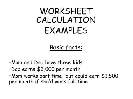 WORKSHEET CALCULATION EXAMPLES Basic facts: Mom and Dad have three kids Dad earns $3,000 per month Mom works part time, but could earn $1,500 per month.
