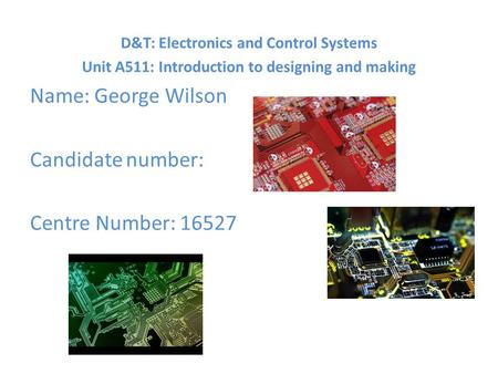 D&T: Electronics and Control Systems Unit A511: Introduction to designing and making Name: George Wilson Candidate number: Centre Number: 16527.