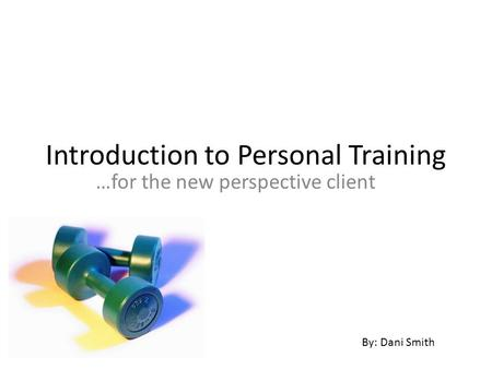 Introduction to Personal Training …for the new perspective client By: Dani Smith.