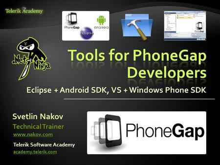Eclipse + Android SDK, VS + Windows Phone SDK Svetlin Nakov Telerik Software Academy academy.telerik.com Technical Trainer www.nakov.com.