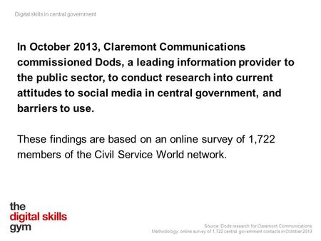 Digital skills in central government Source: Dods research for Claremont Communications Methodology: online survey of 1,722 central government contacts.