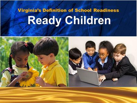 Ready children… Ready Children... Ready Families... Ready Schools... Ready Communities Virginia's Definition of School Readiness Ready Children.