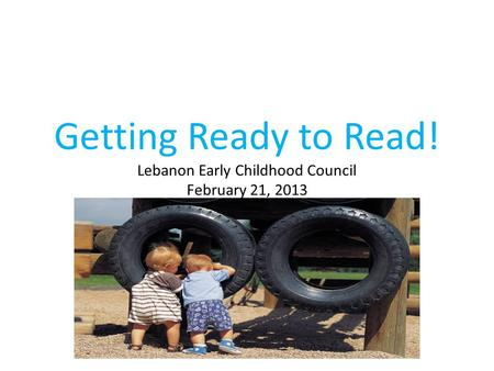 Getting Ready to Read! Lebanon Early Childhood Council February 21, 2013.