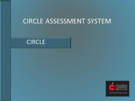 CIRCLE ASSESSMENT SYSTEM CIRCLE. The Teaching and Learning Cycle In the cycle of effective teaching and learning, assessment is key. Assessment: assessing.