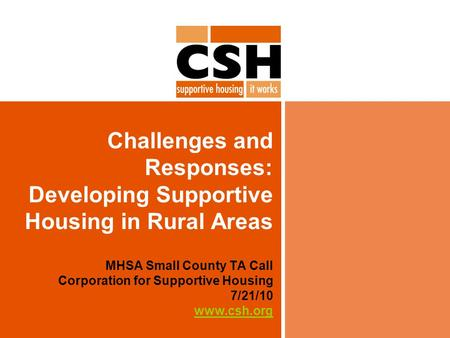 Challenges and Responses: Developing Supportive Housing in Rural Areas MHSA Small County TA Call Corporation for Supportive Housing 7/21/10 www.csh.org.