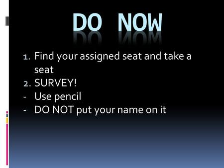 1. Find your assigned seat and take a seat 2. SURVEY! - Use pencil - DO NOT put your name on it.