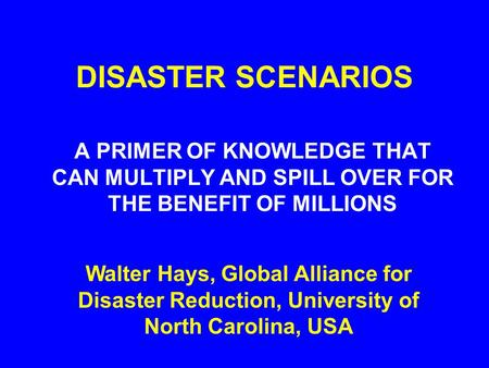 DISASTER SCENARIOS A PRIMER OF KNOWLEDGE THAT CAN MULTIPLY AND SPILL OVER FOR THE BENEFIT OF MILLIONS Walter Hays, Global Alliance for Disaster Reduction,