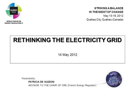 RETHINKING THE ELECTRICITY GRID RETHINKING THE ELECTRICITY GRID 14 May 2012 Presented by: PATRICIA DE SUZZONI ADVISOR TO THE CHAIR OF CRE (French Energy.