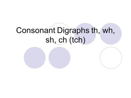 Consonant Digraphs th, wh, sh, ch (tch). /f/ /i/ /sh/ What word do you hear? fish /wh/ /e/ /n/ What word do you hear? when.