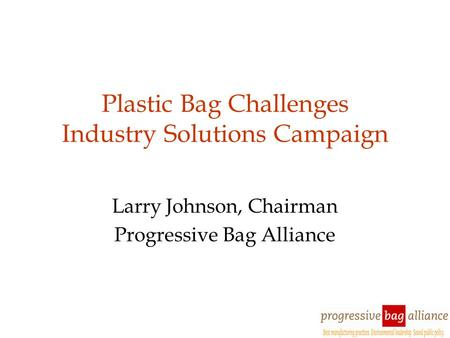 <strong>Plastic</strong> <strong>Bag</strong> Challenges Industry Solutions Campaign Larry Johnson, Chairman Progressive <strong>Bag</strong> Alliance.
