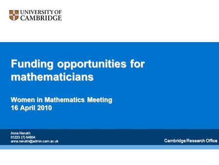 Funding opportunities for mathematicians Women in Mathematics Meeting 16 April 2010 Cambridge Research Office Anna Nerukh 01223 (7) 64804