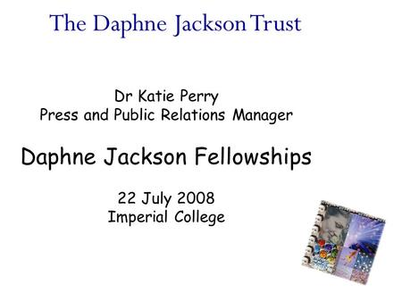 The Daphne Jackson Trust Dr Katie Perry Press and Public Relations Manager Daphne Jackson Fellowships 22 July 2008 Imperial College.