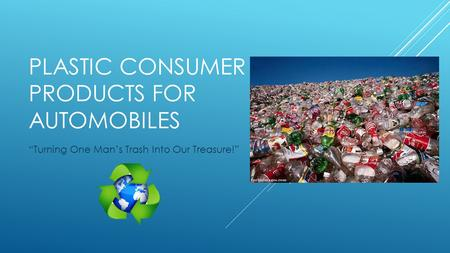 "PLASTIC CONSUMER PRODUCTS FOR AUTOMOBILES ""Turning One Man's Trash Into Our Treasure!"""