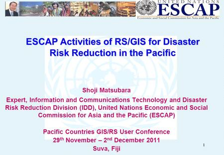 11 ESCAP Activities of RS/GIS for Disaster Risk Reduction in the Pacific Shoji Matsubara Expert, Information and Communications Technology and Disaster.