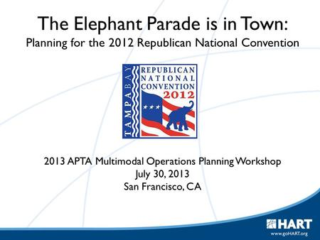 The Elephant Parade is in Town: Planning for the 2012 Republican National Convention 2013 APTA Multimodal Operations Planning Workshop July 30, 2013 San.