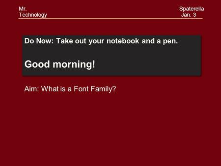 Do Now: Take out your notebook and a pen. Good morning! Do Now: Take out your notebook and a pen. Good morning! Aim: What is a Font Family? Mr. Spaterella.