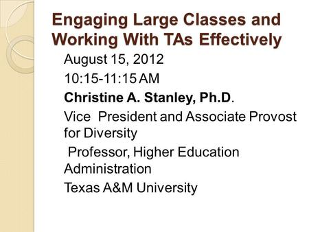 Engaging Large Classes and Working With TAs Effectively August 15, 2012 10:15-11:15 AM Christine A. Stanley, Ph.D. Vice President and Associate Provost.