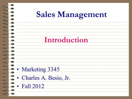 Sales Management Marketing 3345 Charles A. Besio, Jr. Fall 2012 Introduction.