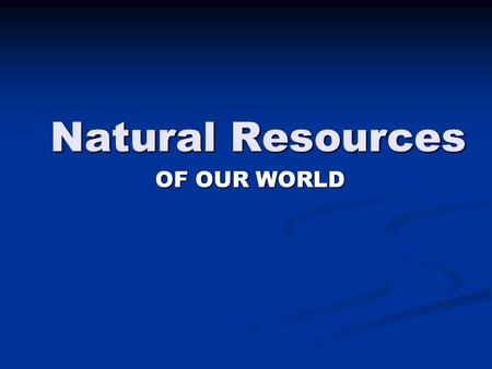 Natural Resources OF OUR WORLD. MAJOR CONCEPTS Natural Resources are materials found <strong>in</strong> the environment that are useful to humans. Natural Resources are.