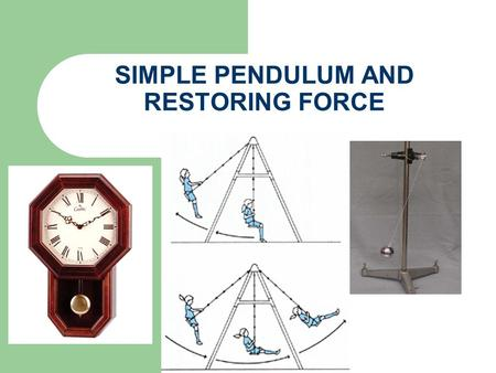 SIMPLE PENDULUM AND RESTORING FORCE. PERIODIC MOTION The motion which repeats itself after fixed time intervals is called periodic motion The best example.